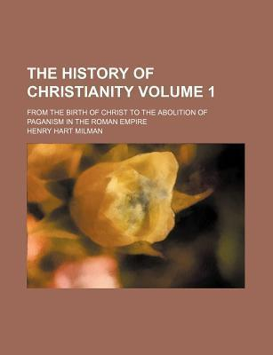 The History of Christianity; From the Birth of Christ to the Abolition of Paganism in the Roman Empire Volume 1