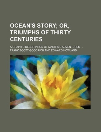 Ocean's Story; Or, Triumphs of Thirty Centuries. a Graphic Description of Maritime Adventures