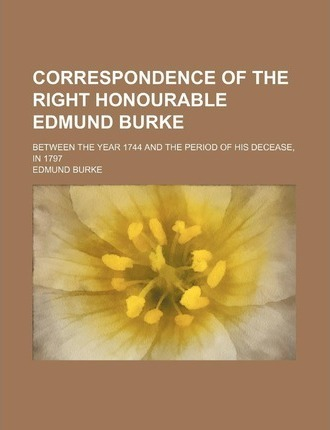 Correspondence of the Right Honourable Edmund Burke; Between the Year 1744 and the Period of His Decease, in 1797