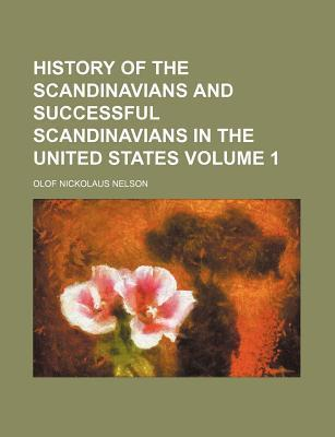History of the Scandinavians and Successful Scandinavians in the United States Volume 1