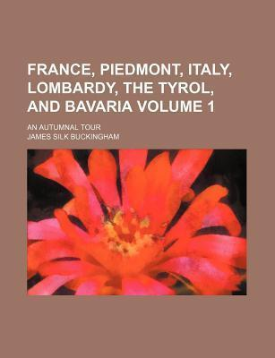 France, Piedmont, Italy, Lombardy, the Tyrol, and Bavaria; An Autumnal Tour Volume 1
