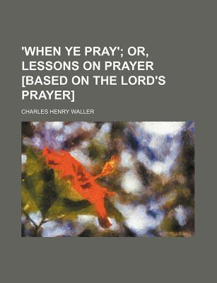 'When Ye Pray'; Or, Lessons on Prayer [Based on the Lord's Prayer]