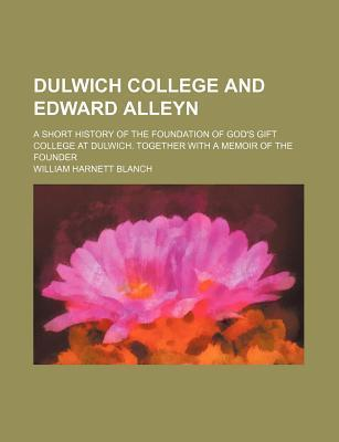 Dulwich College and Edward Alleyn; A Short History of the Foundation of God's Gift College at Dulwich. Together with a Memoir of the Founder