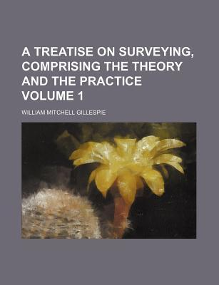 A Treatise on Surveying, Comprising the Theory and the Practice Volume 1