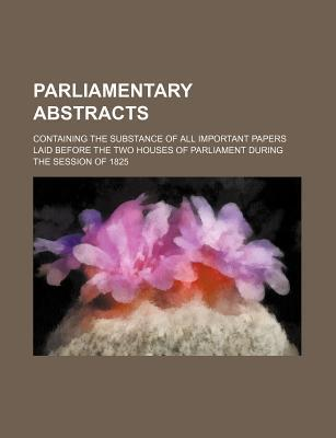 Parliamentary Abstracts; Containing the Substance of All Important Papers Laid Before the Two Houses of Parliament During the Session of 1825