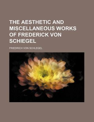 The Aesthetic and Miscellaneous Works of Frederick Von Schiegel