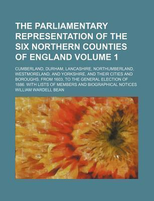 The Parliamentary Representation of the Six Northern Counties of England; Cumberland, Durham, Lancashire, Northumberland, Westmoreland, and Yorkshire, and Their Cities and Boroughs. from 1603, to the General Election of 1886. Volume 1