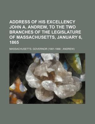 Address of His Excellency John A. Andrew, to the Two Branches of the Legislature of Massachusetts, January 6, 1865