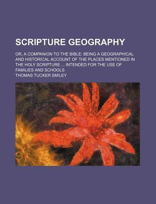 Scripture Geography; Or, a Companion to the Bible Being a Geographical and Historical Account of the Places Mentioned in the Holy Scripture Intended for the Use of Families and Schools