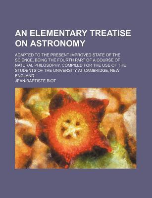 An Elementary Treatise on Astronomy; Adapted to the Present Improved State of the Science, Being the Fourth Part of a Course of Natural Philosophy, C