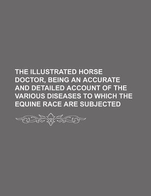 The Illustrated Horse Doctor, Being an Accurate and Detailed Account of the Various Diseases to Which the Equine Race Are Subjected