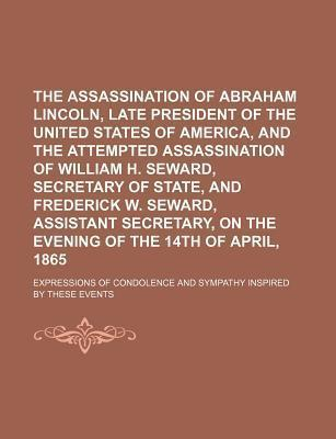 The Assassination of Abraham Lincoln, Late President of the United States of America, and the Attempted Assassination of William H. Seward, Secretary