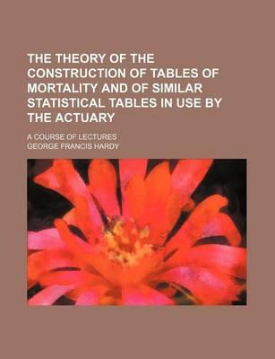 The Theory of the Construction of Tables of Mortality and of Similar Statistical Tables in Use by the Actuary; A Course of Lectures