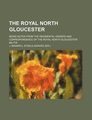 The Royal North Gloucester; Being Notes from the Regimental Orders and Correspondence of the Royal North Gloucester Militia