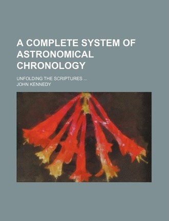 A Complete System of Astronomical Chronology; Unfolding the Scriptures