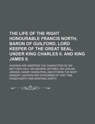 The Life of the Right Honourable Francis North, Baron of Guilford, Lord Keeper of the Great Seal, Under King Charles II. and King James II; Wherein Are Inserted the Characters of Sir Matthew Hale, Sir George Jeffries, Sir Leoline Jenkins,