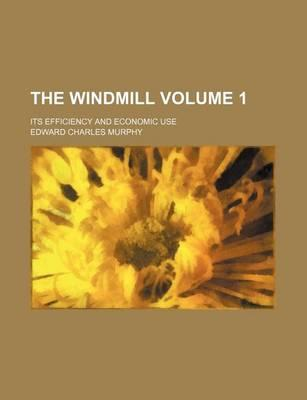 The Windmill; Its Efficiency and Economic Use Volume 1