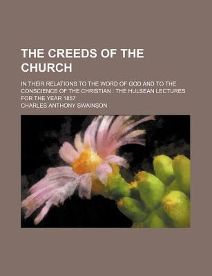 The Creeds of the Church; In Their Relations to the Word of God and to the Conscience of the Christian the Hulsean Lectures for the Year 1857