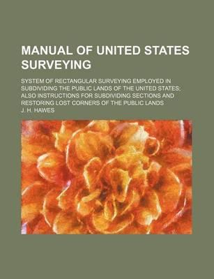 Manual of United States Surveying; System of Rectangular Surveying Employed in Subdividing the Public Lands of the United States Also Instructions for Subdividing Sections and Restoring Lost Corners of the Public Lands
