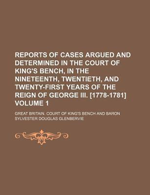 Reports of Cases Argued and Determined in the Court of King's Bench, in the Nineteenth, Twentieth, and Twenty-First Years of the Reign of George III. [1778-1781] Volume 1