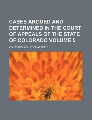 Cases Argued and Determined in the Court of Appeals of the State of Colorado Volume 5
