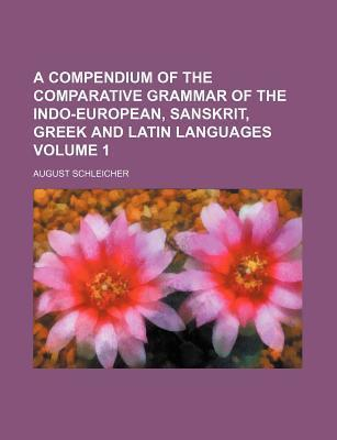 A Compendium of the Comparative Grammar of the Indo-European, Sanskrit, Greek and Latin Languages Volume 1