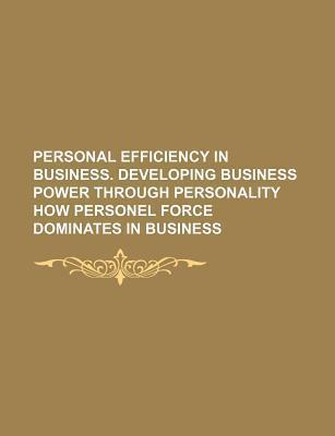 Personal Efficiency in Business. Developing Business Power Through Personality How Personel Force Dominates in Business