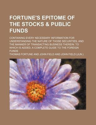 Fortune's Epitome of the Stocks & Public Funds; Containing Every Necessary Information for Understanding the Nature of Those Securities, and the Manne
