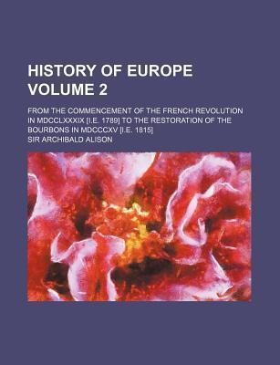 History of Europe; From the Commencement of the French Revolution in MDCCLXXXIX [I.E. 1789] to the Restoration of the Bourbons in MDCCCXV [I.E. 1815] Volume 2