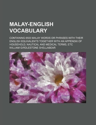 Malay-English Vocabulary; Containing 6500 Malay Words or Phrases with Their English Equivalents Together with an Appendix of Household, Nautical and M