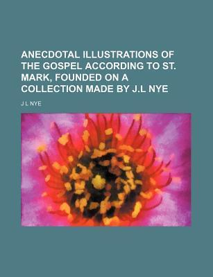 Anecdotal Illustrations of the Gospel According to St. Mark, Founded on a Collection Made by J.L Nye