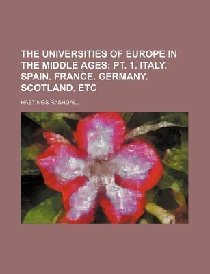 The Universities of Europe in the Middle Ages; PT. 1. Italy. Spain. France. Germany. Scotland, Etc