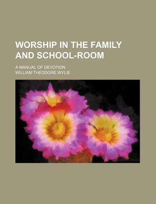 Worship in the Family and School-Room; A Manual of Devotion