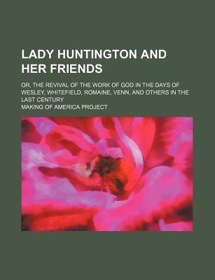 Lady Huntington and Her Friends; Or, the Revival of the Work of God in the Days of Wesley, Whitefield, Romaine, Venn, and Others in the Last Century
