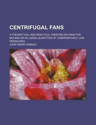 Centrifugal Fans; A Theoretical and Practical Treatise on Fans for Moving Air in Large Quantities at Comparatively Low Pressures