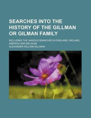 Searches Into the History of the Gillman or Gilman Family; Including the Various Branches in England, Ireland, America and Belgium