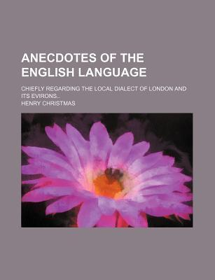 Anecdotes of the English Language; Chiefly Regarding the Local Dialect of London and Its Evirons
