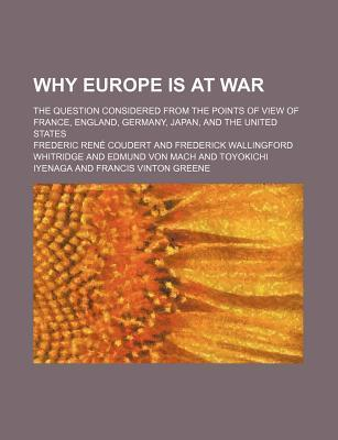 Why Europe Is at War; The Question Considered from the Points of View of France, England, Germany, Japan, and the United States