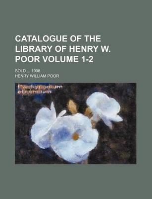 Catalogue of the Library of Henry W. Poor; Sold 1908 Volume 1-2