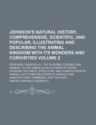 Johnson's Natural History, Comprehensive, Scientific, and Popular, Illustrating and Describing the Animal Kingdom with Its Wonders and Curiosities; From Man, Through All the Divisions, Classes, and Orders, to the Animalculae in a Volume 2