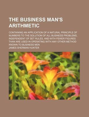 The Business Man's Arithmetic; Containing an Application of a Natural Principle of Numbers to the Solution of All Business Problems, Independent of Set Rules, and with Fewer Figures Than Are Used in Operating with Any Other Method Known