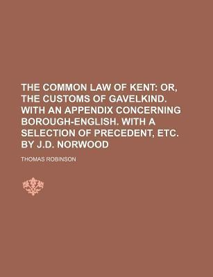 The Common Law of Kent; Or, the Customs of Gavelkind. with an Appendix Concerning Borough-English. with a Selection of Precedent, Etc. by J.D. Norwood