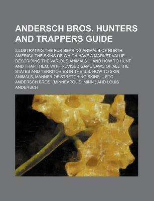Andersch Bros. Hunters and Trappers Guide; Illustrating the Fur Bearing Animals of North America the Skins of Which Have a Market Value. Describing the Various Animals and How to Hunt and Trap Them, with Revised Game Laws of All the