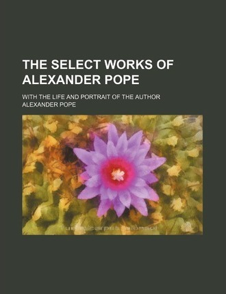 The Select Works of Alexander Pope; With the Life and Portrait of the Author