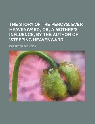 The Story of the Percys. Ever Heavenward; Or, a Mother's Influence, by the Author of 'Stepping Heavenward'.