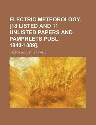 Electric Meteorology. [18 Listed and 11 Unlisted Papers and Pamphlets Publ. 1840-1889]