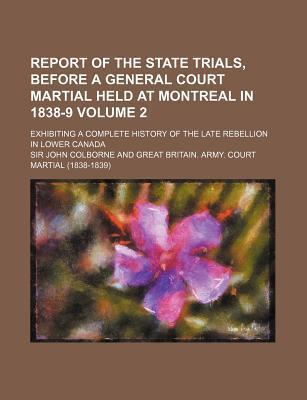 Report of the State Trials, Before a General Court Martial Held at Montreal in 1838-9; Exhibiting a Complete History of the Late Rebellion in Lower CA