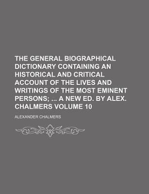 The General Biographical Dictionary Containing an Historical and Critical Account of the Lives and Writings of the Most Eminent Persons; A New Ed. by Alex. Chalmers Volume 10