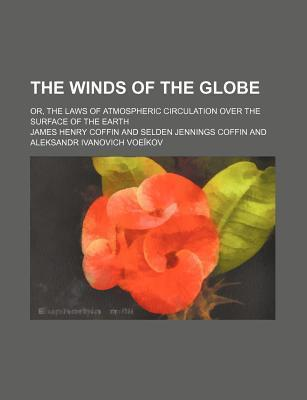 The Winds of the Globe; Or, the Laws of Atmospheric Circulation Over the Surface of the Earth