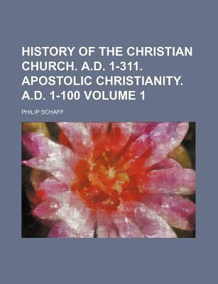 History of the Christian Church. A.D. 1-311. Apostolic Christianity. A.D. 1-100 Volume 1